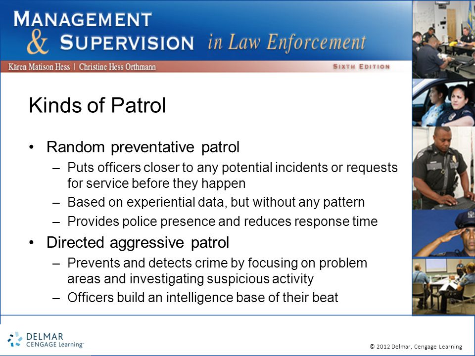 © 2012 Delmar, Cengage Learning Kinds of Patrol Random preventative patrol –Puts officers closer to any potential incidents or requests for service before they happen –Based on experiential data, but without any pattern –Provides police presence and reduces response time Directed aggressive patrol –Prevents and detects crime by focusing on problem areas and investigating suspicious activity –Officers build an intelligence base of their beat