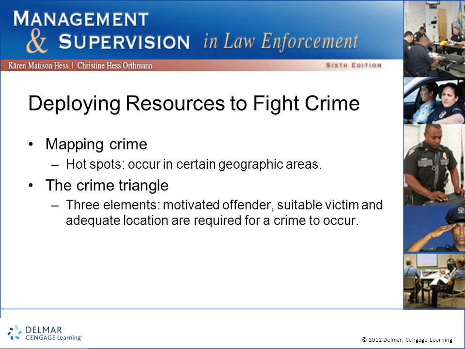 © 2012 Delmar, Cengage Learning Deploying Resources to Fight Crime Mapping crime –Hot spots: occur in certain geographic areas.