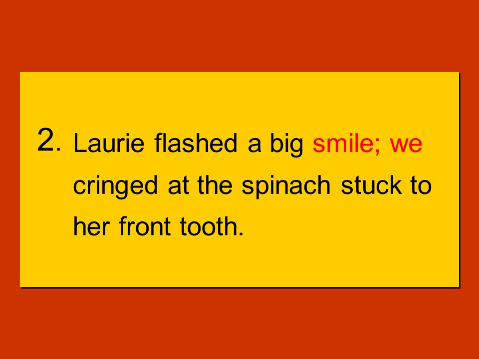 2.Laurie flashed a big smile we cringed at the spinach stuck to her front tooth.