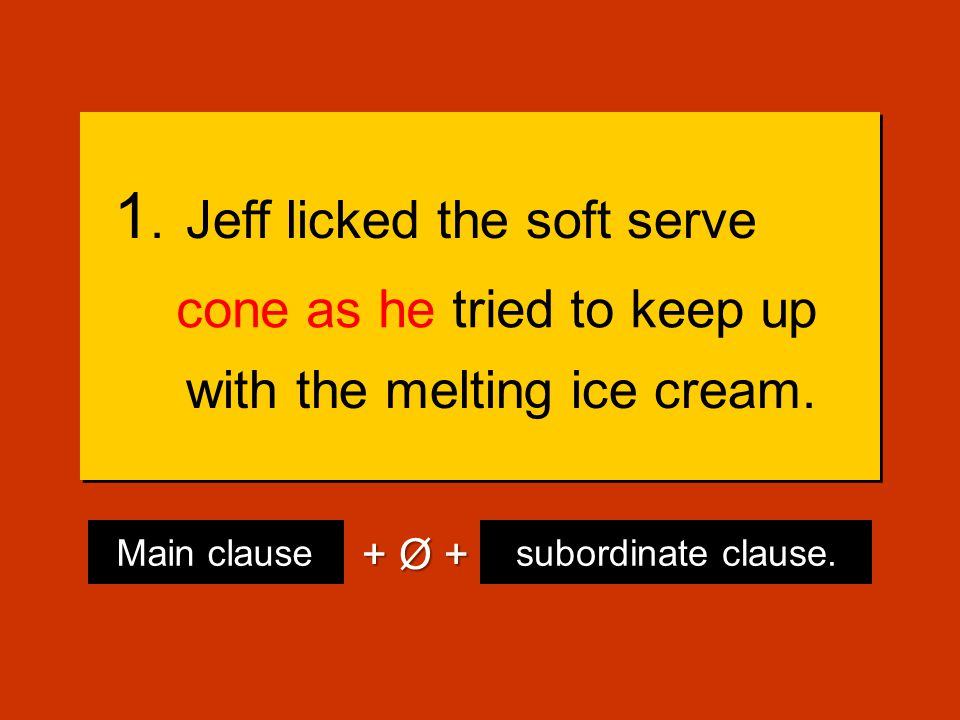 1.Jeff licked the soft serve cone, he tried to keep up with the melting ice cream.