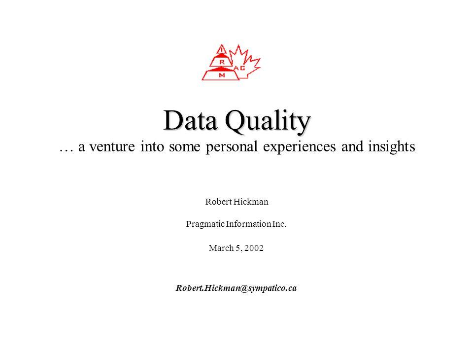 Robert Hickman Pragmatic Information Inc. March 5, 2002 Robert.Hickman@sympatico.ca Data Quality Data Quality … a venture into some personal experienc