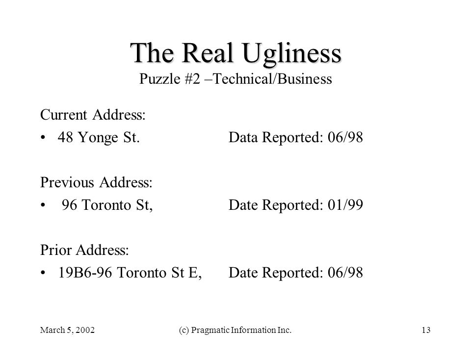 March 5, 2002(c) Pragmatic Information Inc.13 The Real Ugliness The Real Ugliness Puzzle #2 –Technical/Business Current Address: 48 Yonge St. Data Rep