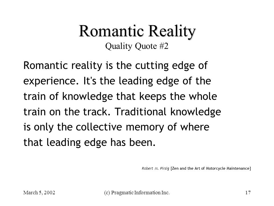 March 5, 2002(c) Pragmatic Information Inc.17 Romantic Reality Romantic Reality Quality Quote #2 Romantic reality is the cutting edge of experience. I