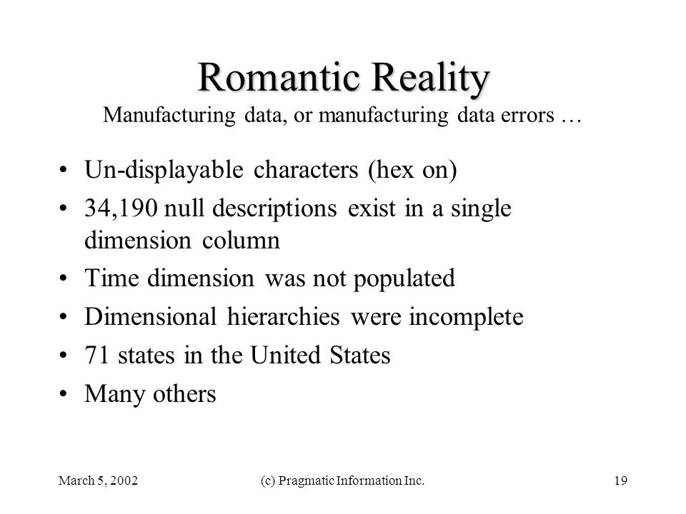 March 5, 2002(c) Pragmatic Information Inc.19 Romantic Reality Romantic Reality Manufacturing data, or manufacturing data errors … Un-displayable characters (hex on) 34,190 null descriptions exist in a single dimension column Time dimension was not populated Dimensional hierarchies were incomplete 71 states in the United States Many others