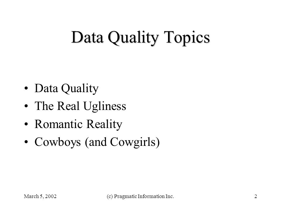 March 5, 2002(c) Pragmatic Information Inc.2 Data Quality Topics Data Quality The Real Ugliness Romantic Reality Cowboys (and Cowgirls)
