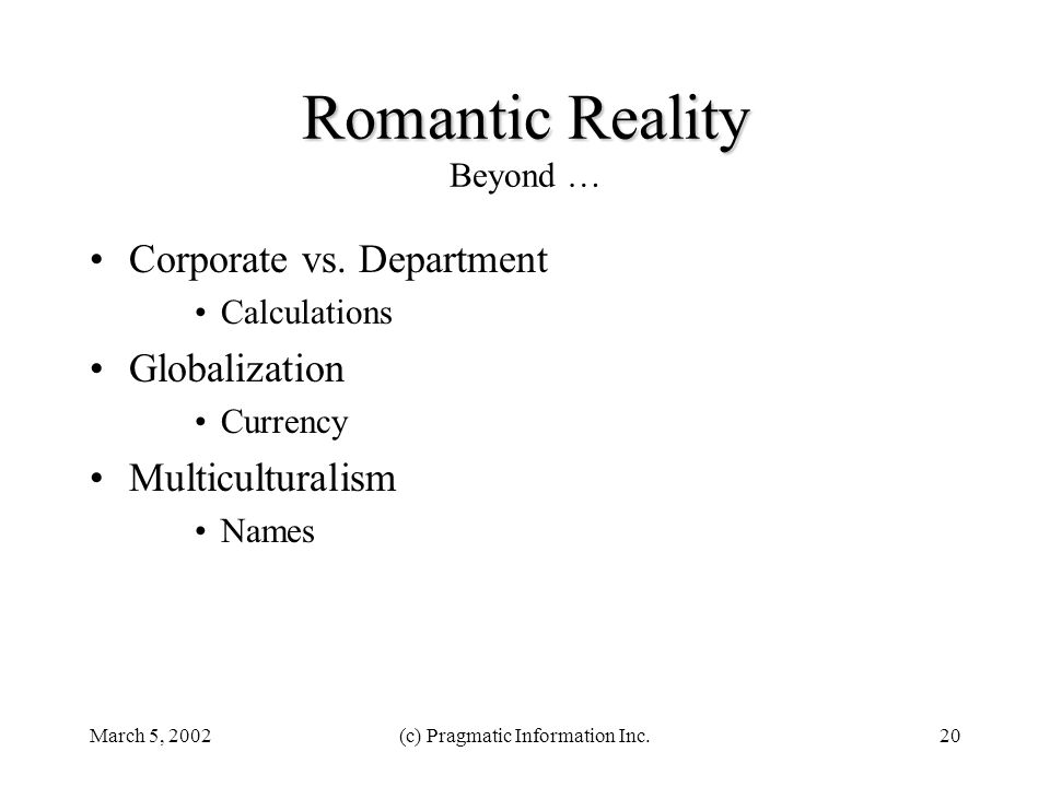 March 5, 2002(c) Pragmatic Information Inc.20 Romantic Reality Romantic Reality Beyond … Corporate vs. Department Calculations Globalization Currency