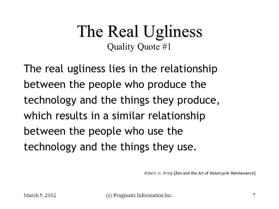 March 5, 2002(c) Pragmatic Information Inc.7 The Real Ugliness The Real Ugliness Quality Quote #1 The real ugliness lies in the relationship between t