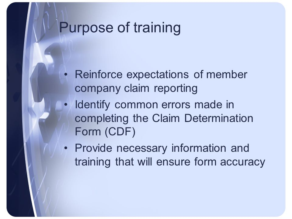 Purpose of training Reinforce expectations of member company claim reporting Identify common errors made in completing the Claim Determination Form (CDF) Provide necessary information and training that will ensure form accuracy