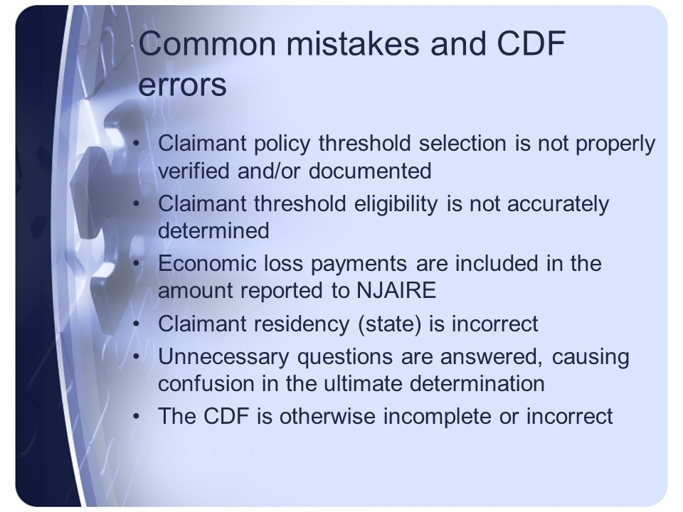 Common mistakes and CDF errors Claimant policy threshold selection is not properly verified and/or documented Claimant threshold eligibility is not accurately determined Economic loss payments are included in the amount reported to NJAIRE Claimant residency (state) is incorrect Unnecessary questions are answered, causing confusion in the ultimate determination The CDF is otherwise incomplete or incorrect