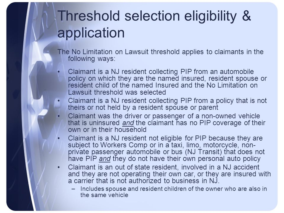 Threshold selection eligibility & application The No Limitation on Lawsuit threshold applies to claimants in the following ways: Claimant is a NJ resident collecting PIP from an automobile policy on which they are the named insured, resident spouse or resident child of the named Insured and the No Limitation on Lawsuit threshold was selected Claimant is a NJ resident collecting PIP from a policy that is not theirs or not held by a resident spouse or parent Claimant was the driver or passenger of a non-owned vehicle that is uninsured and the claimant has no PIP coverage of their own or in their household Claimant is a NJ resident not eligible for PIP because they are subject to Workers Comp or in a taxi, limo, motorcycle, non- private passenger automobile or bus (NJ Transit) that does not have PIP and they do not have their own personal auto policy Claimant is an out of state resident, involved in a NJ accident and they are not operating their own car, or they are insured with a carrier that is not authorized to business in NJ.