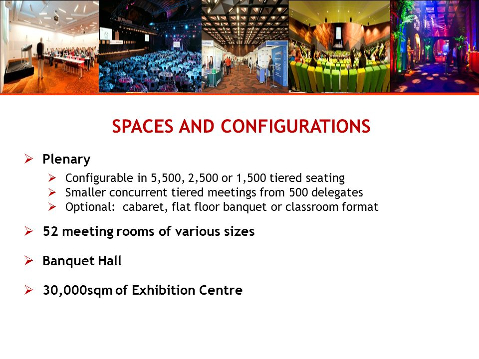 SPACES AND CONFIGURATIONS  Plenary  Configurable in 5,500, 2,500 or 1,500 tiered seating  Smaller concurrent tiered meetings from 500 delegates  Optional: cabaret, flat floor banquet or classroom format  52 meeting rooms of various sizes  Banquet Hall  30,000sqm of Exhibition Centre