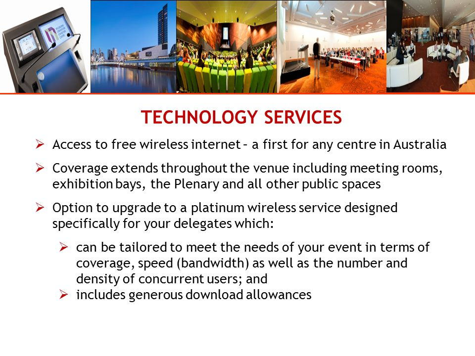 TECHNOLOGY SERVICES  Access to free wireless internet – a first for any centre in Australia  Coverage extends throughout the venue including meeting rooms, exhibition bays, the Plenary and all other public spaces  Option to upgrade to a platinum wireless service designed specifically for your delegates which:  can be tailored to meet the needs of your event in terms of coverage, speed (bandwidth) as well as the number and density of concurrent users; and  includes generous download allowances
