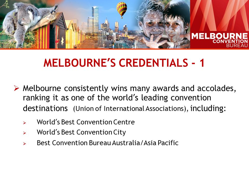 MELBOURNE'S CREDENTIALS - 1  Melbourne consistently wins many awards and accolades, ranking it as one of the world's leading convention destinations (Union of International Associations), including:  World's Best Convention Centre  World's Best Convention City  Best Convention Bureau Australia/Asia Pacific