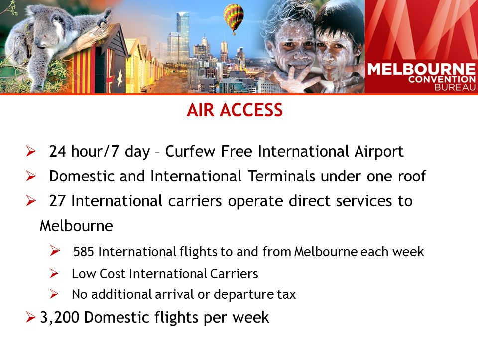 AIR ACCESS  24 hour/7 day – Curfew Free International Airport  Domestic and International Terminals under one roof  27 International carriers operate direct services to Melbourne  585 International flights to and from Melbourne each week  Low Cost International Carriers  No additional arrival or departure tax  3,200 Domestic flights per week