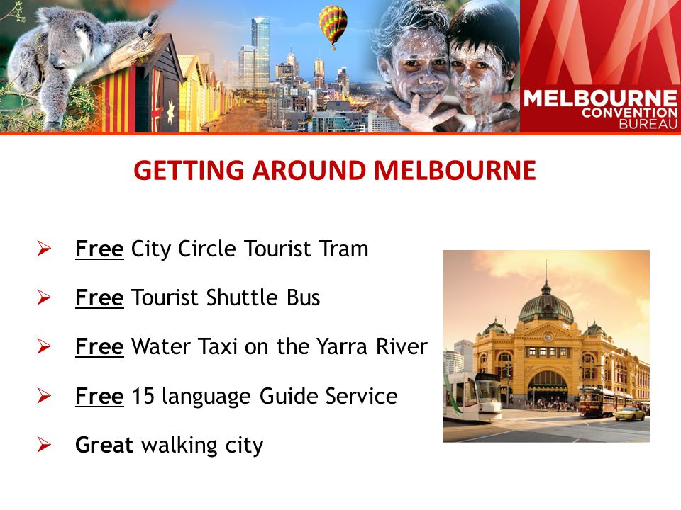 GETTING AROUND MELBOURNE  Free City Circle Tourist Tram  Free Tourist Shuttle Bus  Free Water Taxi on the Yarra River  Free 15 language Guide Service  Great walking city