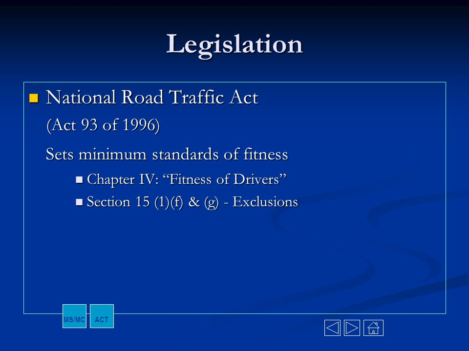 """Legislation National Road Traffic Act National Road Traffic Act (Act 93 of 1996) Sets minimum standards of fitness Chapter IV: """"Fitness of Drivers"""" Ch"""