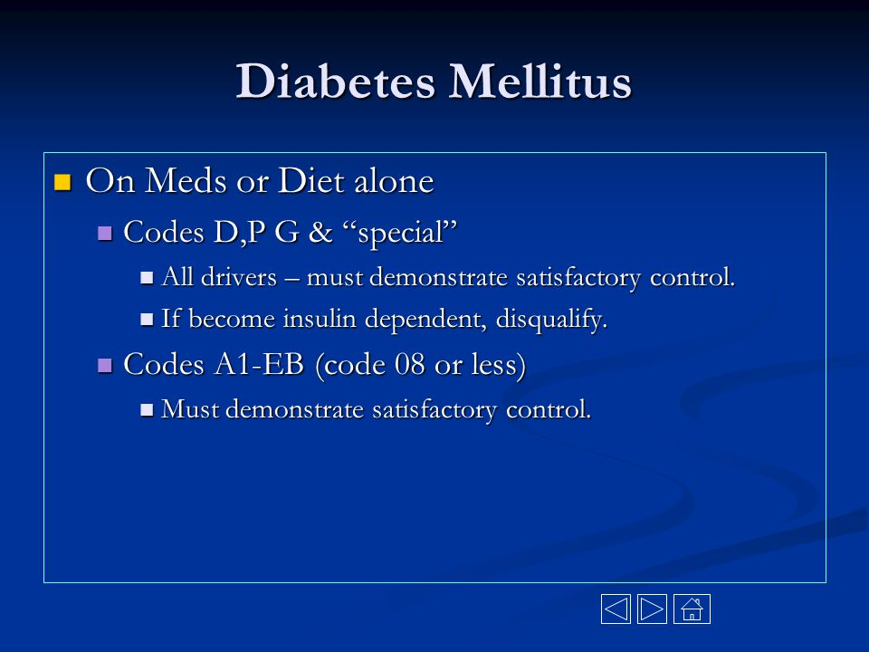 """Diabetes Mellitus On Meds or Diet alone On Meds or Diet alone Codes D,P G & """"special"""" Codes D,P G & """"special"""" All drivers – must demonstrate satisfact"""