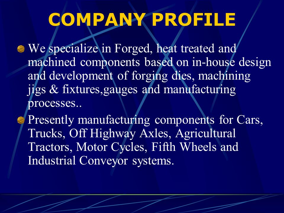 COMPANY PROFILE We specialize in Forged, heat treated and machined components based on in-house design and development of forging dies, machining jigs & fixtures,gauges and manufacturing processes..