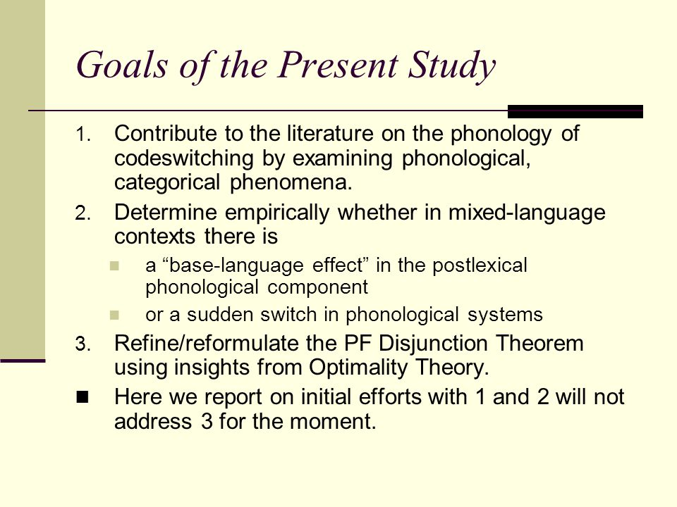 Goals of the Present Study 1. Contribute to the literature on the phonology of codeswitching by examining phonological, categorical phenomena. 2. Dete