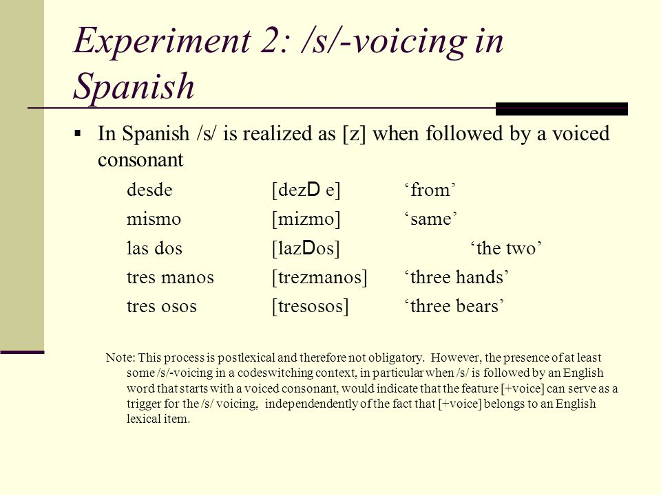 Experiment 2: /s/-voicing in Spanish  In Spanish /s/ is realized as [z] when followed by a voiced consonant desde [dez D e]'from' mismo[mizmo]'same'