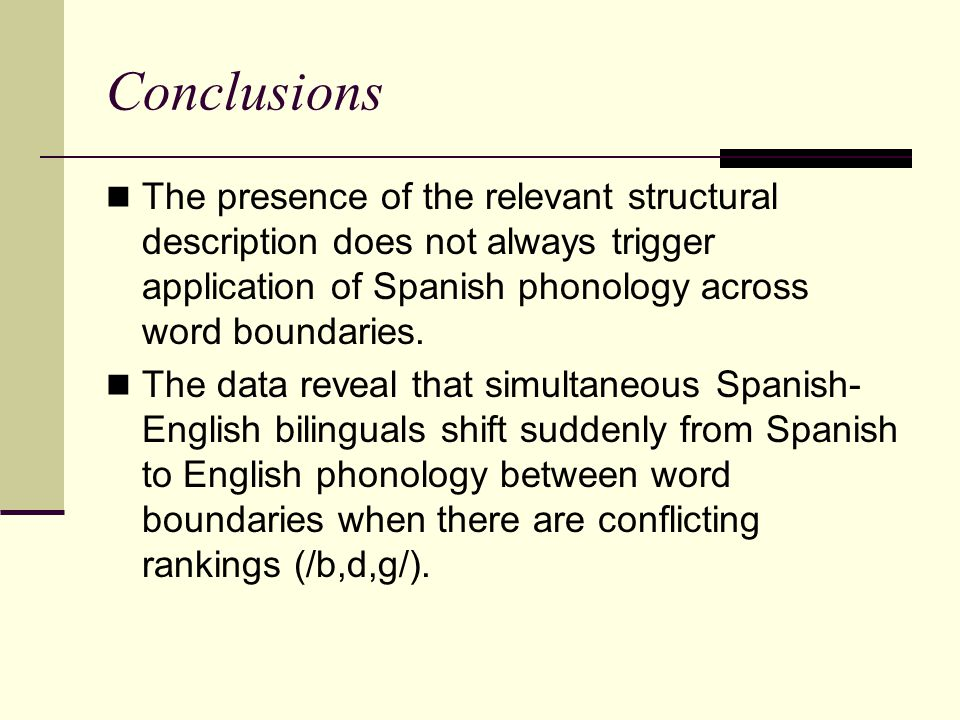 Conclusions The presence of the relevant structural description does not always trigger application of Spanish phonology across word boundaries. The d
