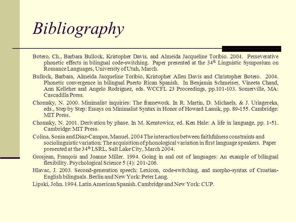 Bibliography Botero, Ch., Barbara Bullock, Kristopher Davis, and Almeida Jacqueline Toribio. 2004. Perseverative phonetic effects in bilingual code-sw