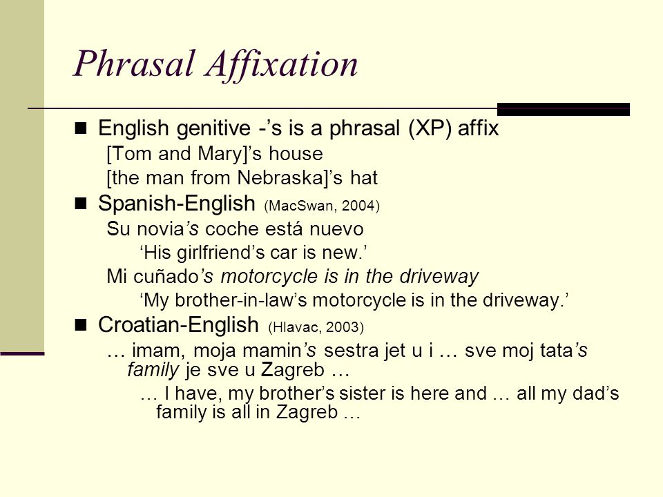 Phrasal Affixation English genitive -'s is a phrasal (XP) affix [Tom and Mary]'s house [the man from Nebraska]'s hat Spanish-English (MacSwan, 2004) S