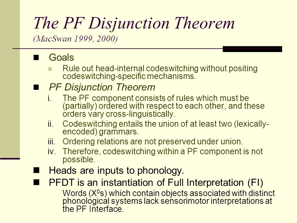 The PF Disjunction Theorem (MacSwan 1999, 2000) Goals Rule out head-internal codeswitching without positing codeswitching-specific mechanisms. PF Disj