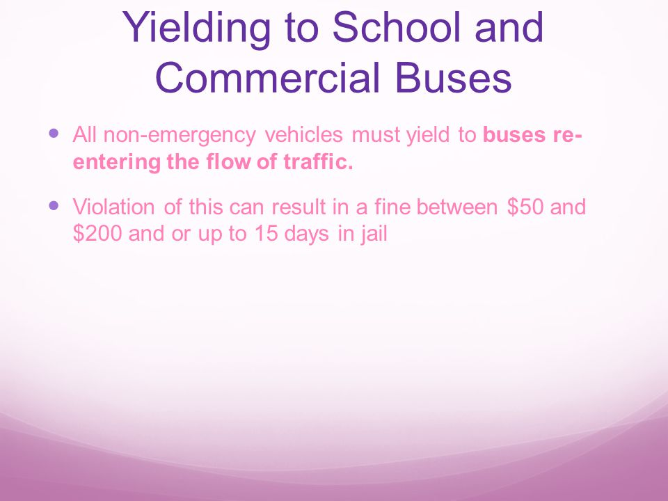 Yielding to School and Commercial Buses All non-emergency vehicles must yield to buses re- entering the flow of traffic.