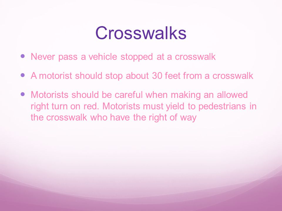 Crosswalks Never pass a vehicle stopped at a crosswalk A motorist should stop about 30 feet from a crosswalk Motorists should be careful when making an allowed right turn on red.