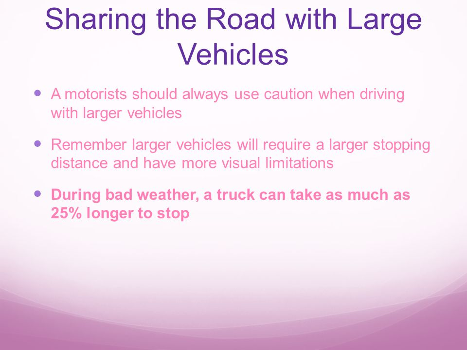 Sharing the Road with Large Vehicles A motorists should always use caution when driving with larger vehicles Remember larger vehicles will require a larger stopping distance and have more visual limitations During bad weather, a truck can take as much as 25% longer to stop