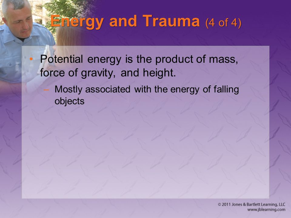 Energy and Trauma (4 of 4) Potential energy is the product of mass, force of gravity, and height. –Mostly associated with the energy of falling object