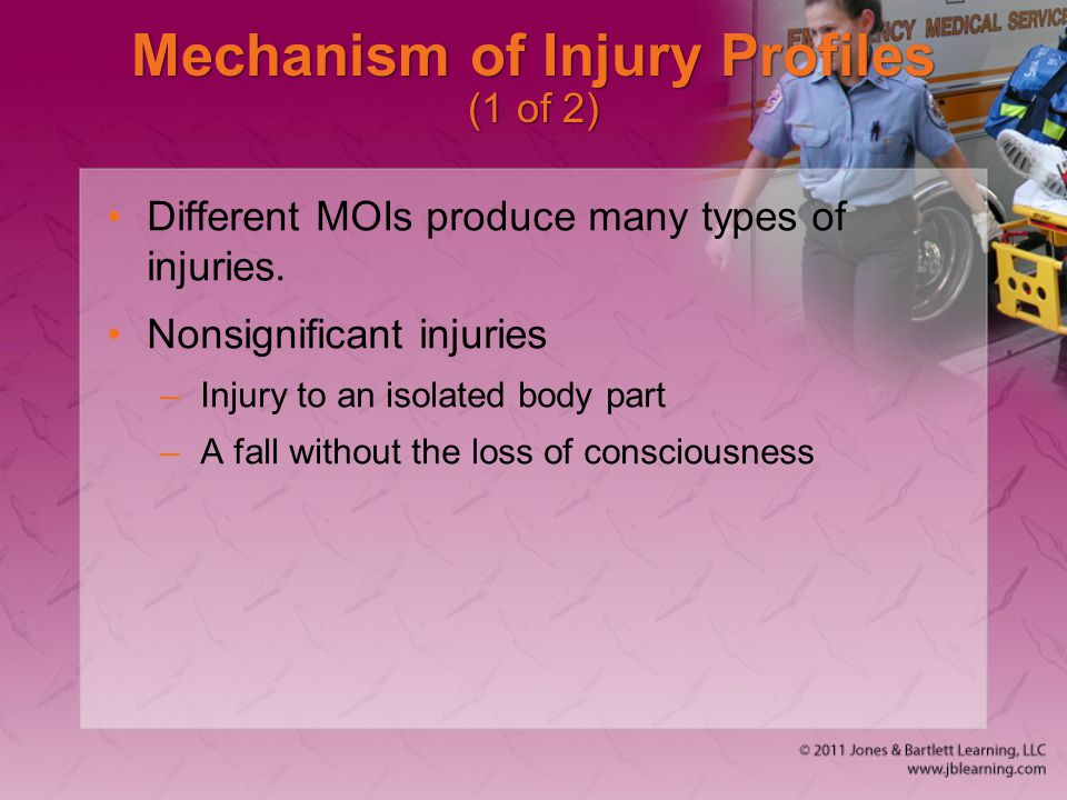 Mechanism of Injury Profiles (1 of 2) Different MOIs produce many types of injuries. Nonsignificant injuries –Injury to an isolated body part –A fall
