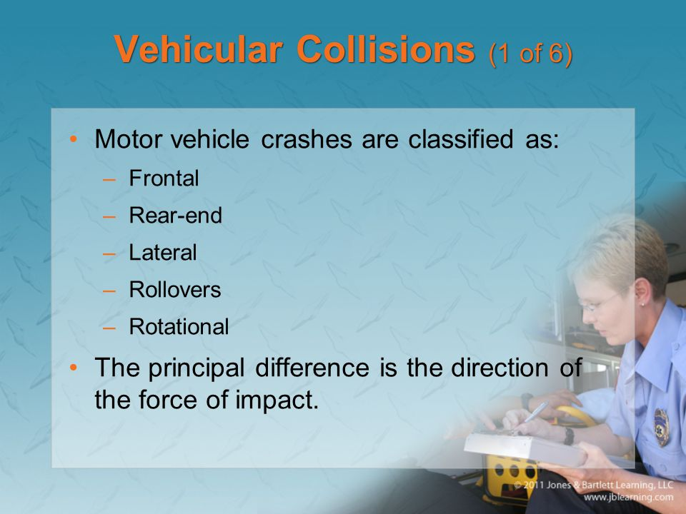 Vehicular Collisions (1 of 6) Motor vehicle crashes are classified as: –Frontal –Rear-end –Lateral –Rollovers –Rotational The principal difference is