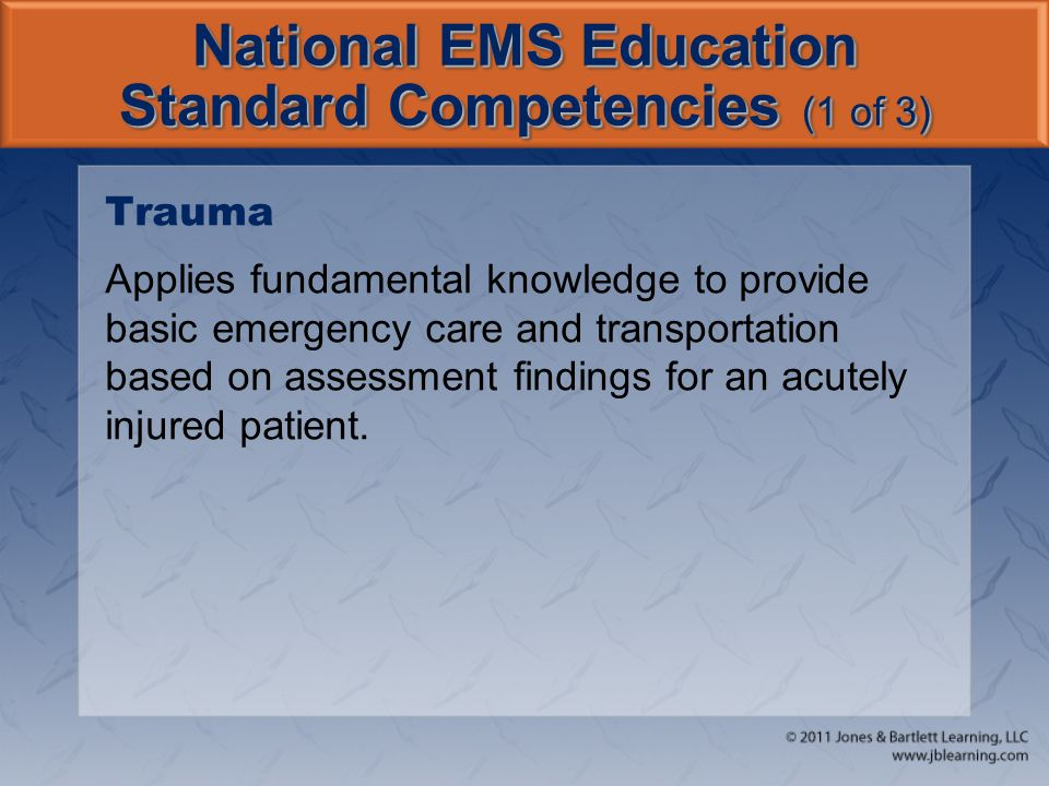 National EMS Education Standard Competencies (1 of 3) Trauma Applies fundamental knowledge to provide basic emergency care and transportation based on