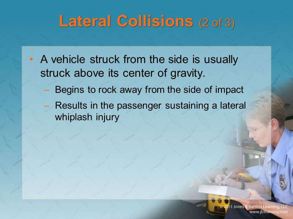 Lateral Collisions (2 of 3) A vehicle struck from the side is usually struck above its center of gravity. –Begins to rock away from the side of impact