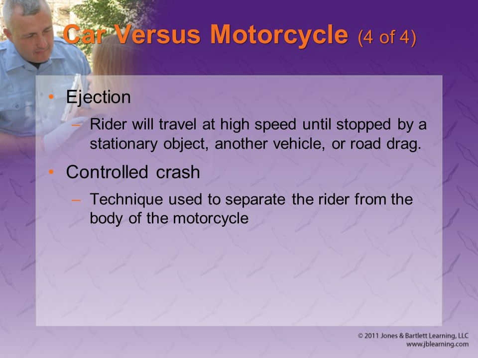 Car Versus Motorcycle (4 of 4) Ejection –Rider will travel at high speed until stopped by a stationary object, another vehicle, or road drag. Controll