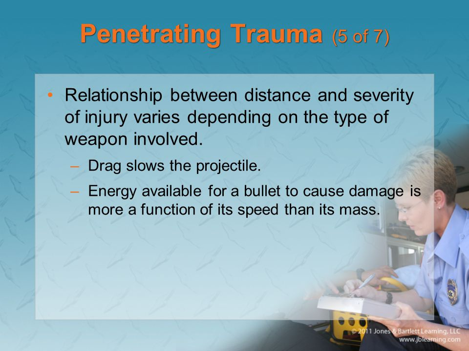 Penetrating Trauma (5 of 7) Relationship between distance and severity of injury varies depending on the type of weapon involved. –Drag slows the proj