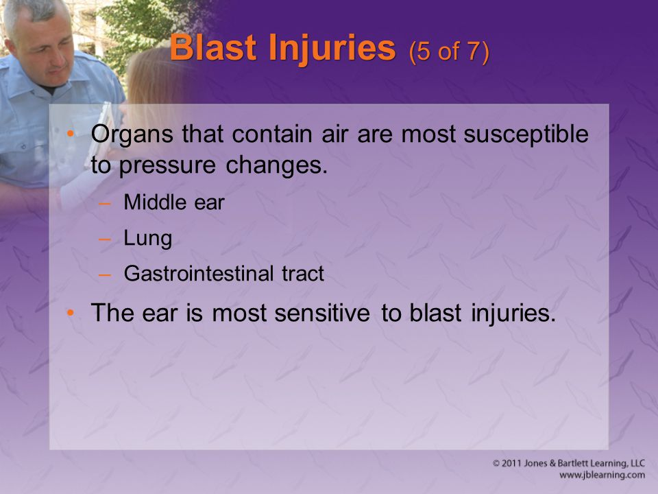 Blast Injuries (5 of 7) Organs that contain air are most susceptible to pressure changes. –Middle ear –Lung –Gastrointestinal tract The ear is most se