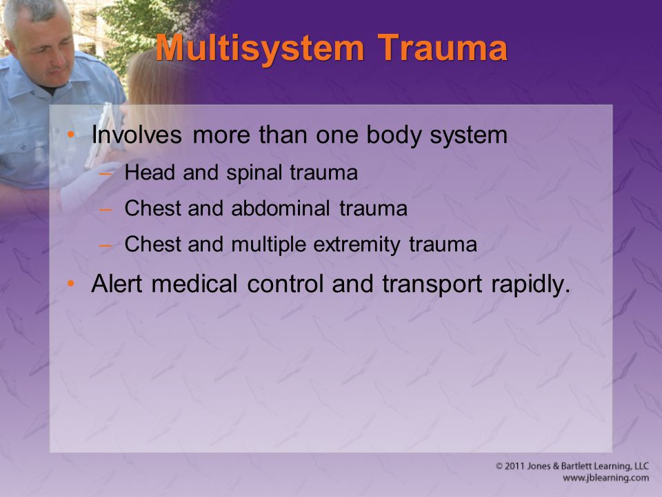 Multisystem Trauma Involves more than one body system –Head and spinal trauma –Chest and abdominal trauma –Chest and multiple extremity trauma Alert m