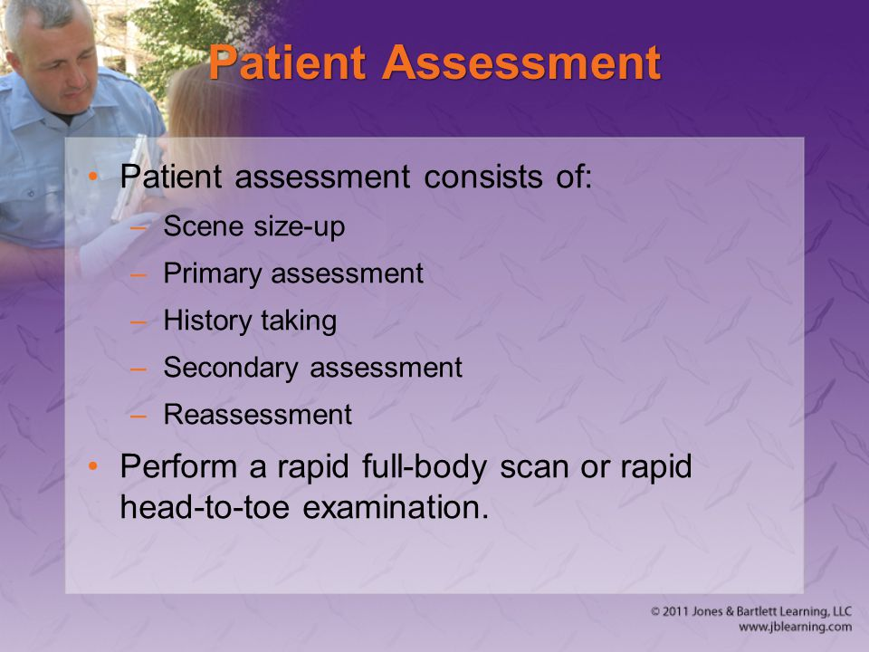 Patient Assessment Patient assessment consists of: –Scene size-up –Primary assessment –History taking –Secondary assessment –Reassessment Perform a ra