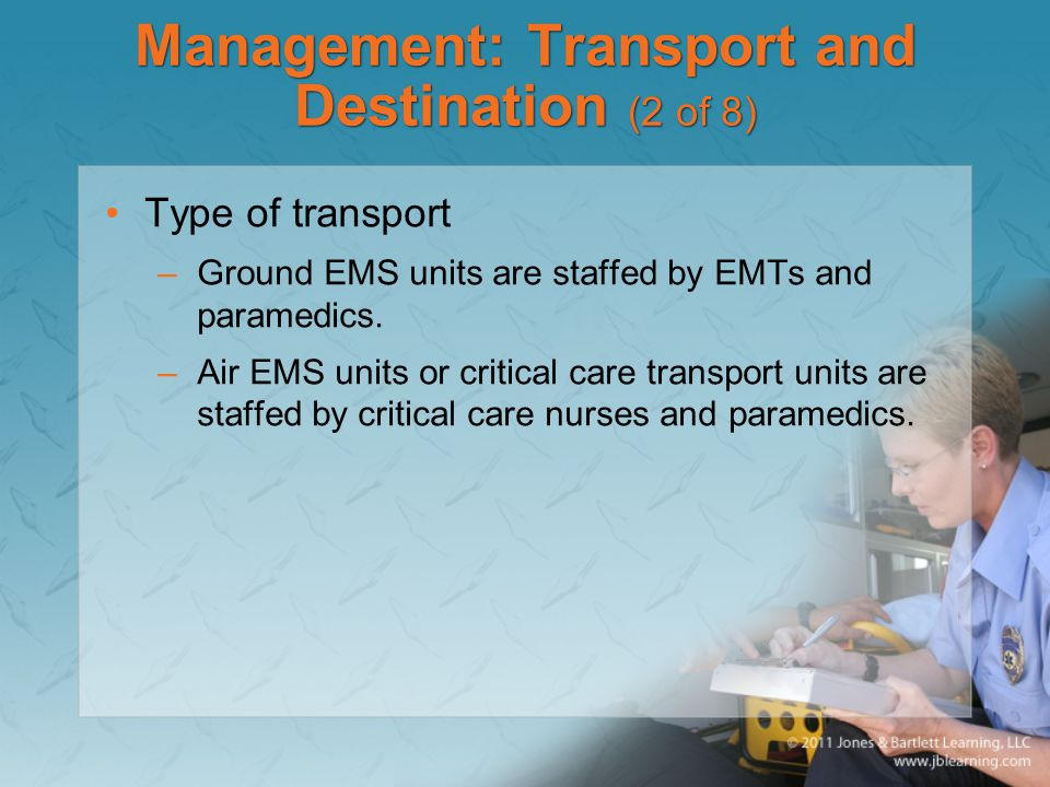 Management: Transport and Destination (2 of 8) Type of transport –Ground EMS units are staffed by EMTs and paramedics. –Air EMS units or critical care
