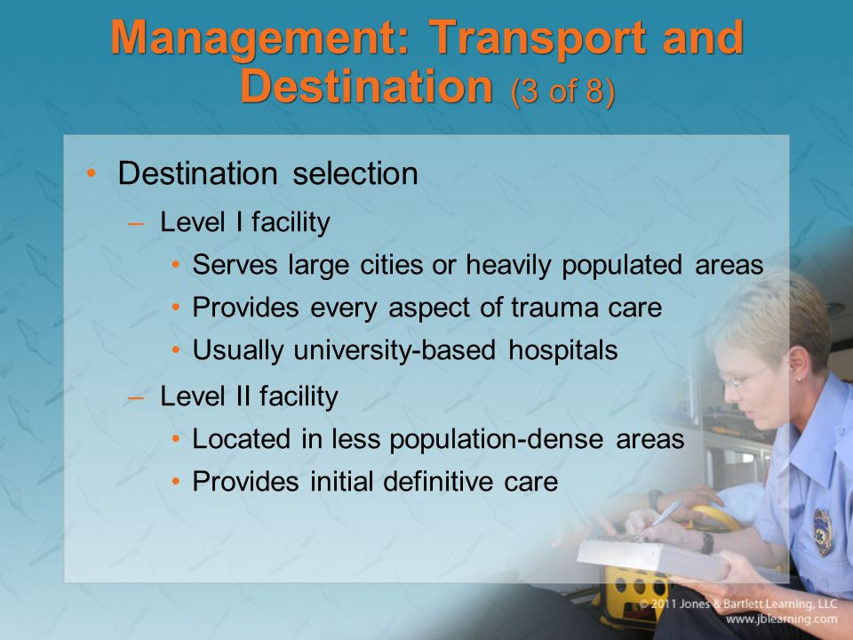 Management: Transport and Destination (3 of 8) Destination selection –Level I facility Serves large cities or heavily populated areas Provides every a