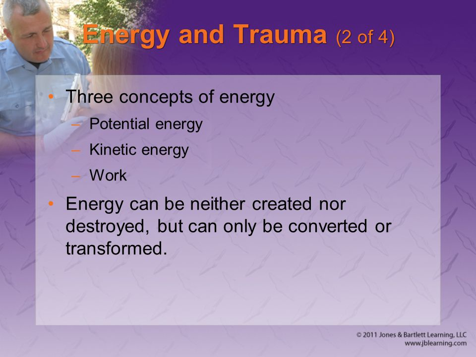 Energy and Trauma (2 of 4) Three concepts of energy –Potential energy –Kinetic energy –Work Energy can be neither created nor destroyed, but can only