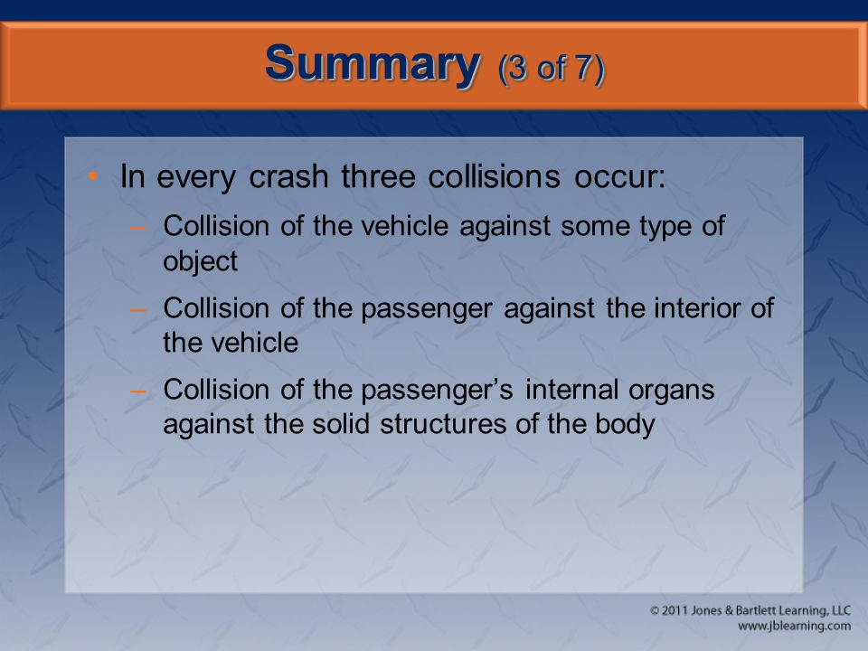 Summary (3 of 7) In every crash three collisions occur: –Collision of the vehicle against some type of object –Collision of the passenger against the