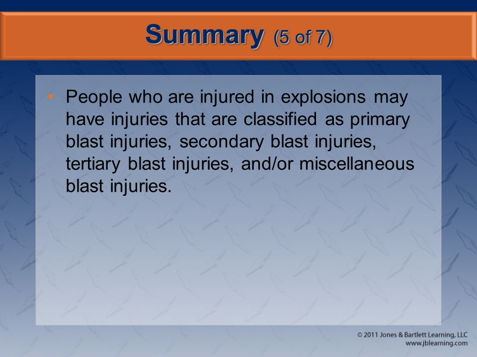 Summary (5 of 7) People who are injured in explosions may have injuries that are classified as primary blast injuries, secondary blast injuries, terti