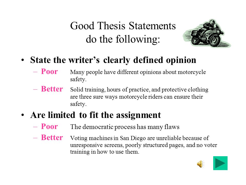Good Thesis Statements do the following: State the writer's clearly defined opinion –Poor Many people have different opinions about motorcycle safety.
