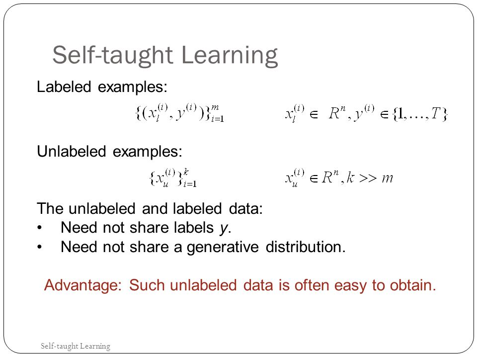 Self-taught Learning Labeled examples: Unlabeled examples: The unlabeled and labeled data: Need not share labels y.