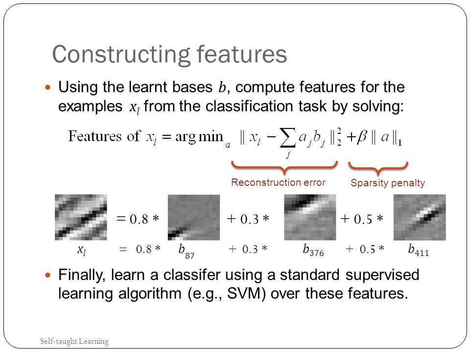 Constructing features Using the learnt bases b, compute features for the examples x l from the classification task by solving: Finally, learn a classifer using a standard supervised learning algorithm (e.g., SVM) over these features.