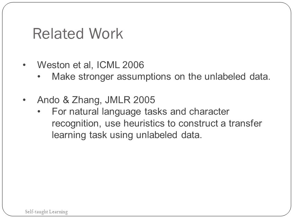 Related Work Self-taught Learning Weston et al, ICML 2006 Make stronger assumptions on the unlabeled data.